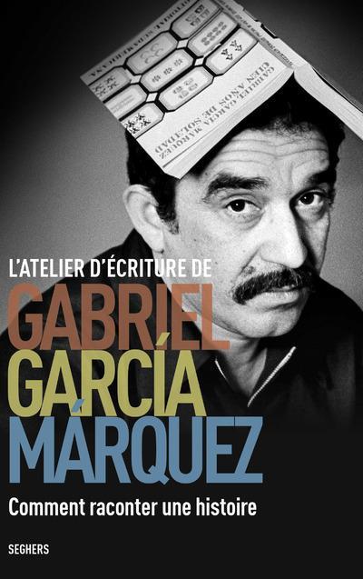 L'atelier d'écriture de Gabriel Garcia Marquez ; comment raconter une histoire