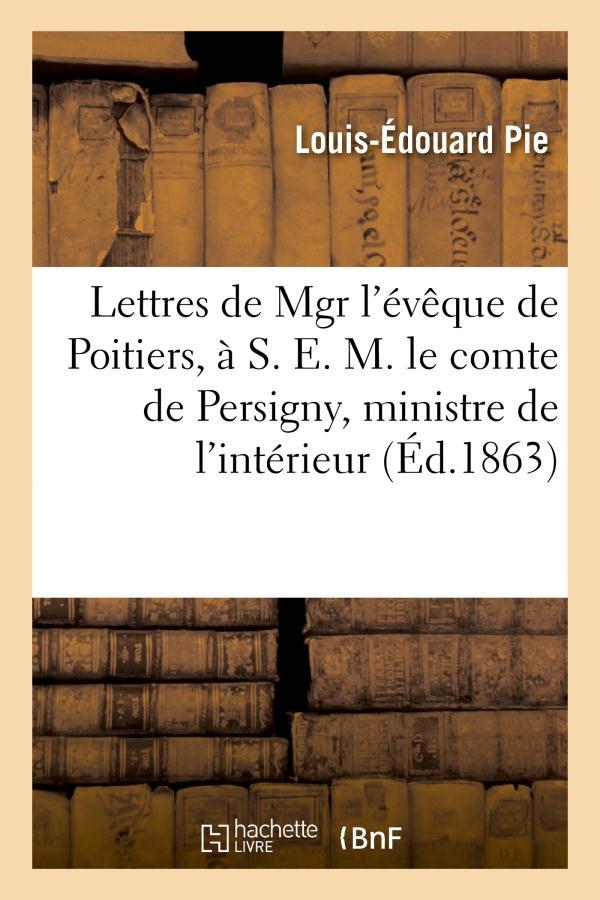 Lettres de mgr l'eveque de poitiers, a s. e. m. le comte de persigny, ministre de l'interieur