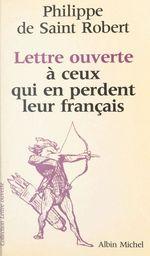 Lettre ouverte à ceux qui en perdent leur français  - Philippe de Saint-Robert