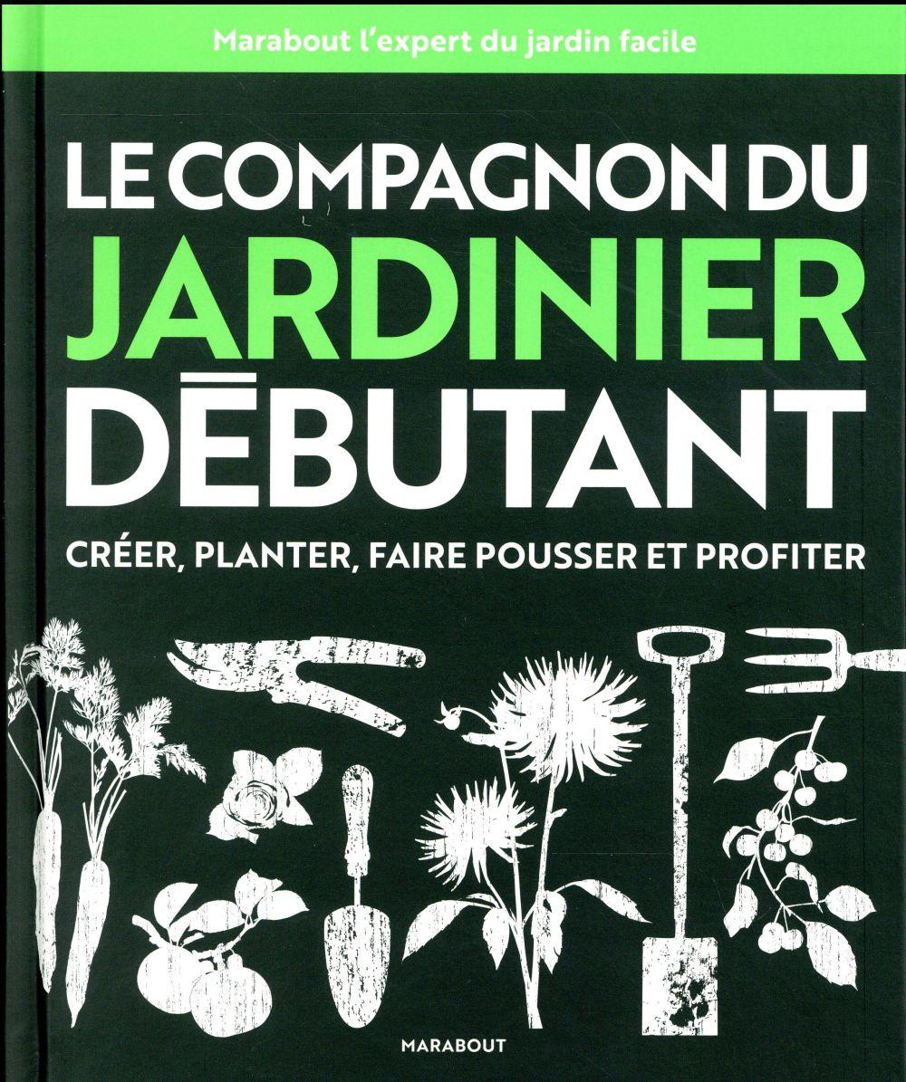 Le compagnon du jardinier débutant ; créer, planter, faire pousser et profiter