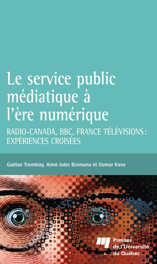 Le service public médiatique à l'ère numérique ; Radio-Canada, BBC, France Télévisions : expériences croisées