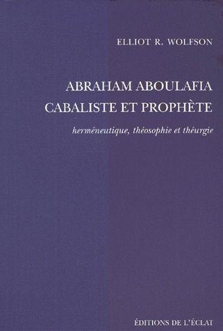 Abraham Aboulafia, cabaliste et prophète ; herméneutique, théosophie et théurgie