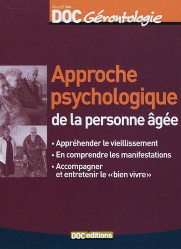 Approche psychologique de la personne âgée ; appréhender le vieillissement, en comprendre les manifestations, accompagner et entretenir le