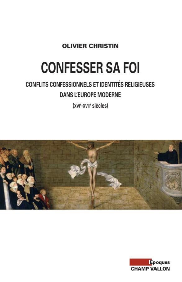 Confesser sa foi ; controverse religieuse et identités confessionnelles au temps des guerres de religion (XVIe-XVIIe siècles)