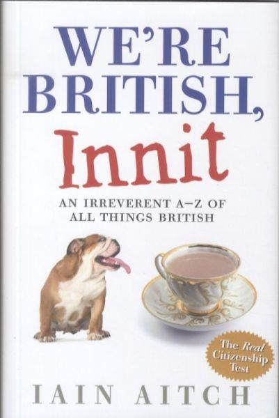 We're British, Innit ; An Irreverent A to Z of All Things British