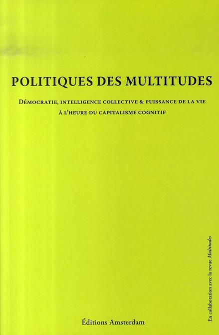Politiques des multitudes ; démocratie, intelligence collective et puissance de la vie à l'heure du capitalisme cognitif