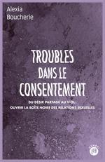 Couverture de Troubles Dans Le Consentement - Du Desir Partage Au Viol : O