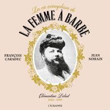 La vie exemplaire de la femme à barbe ; Clementine Delait (1865-1939)