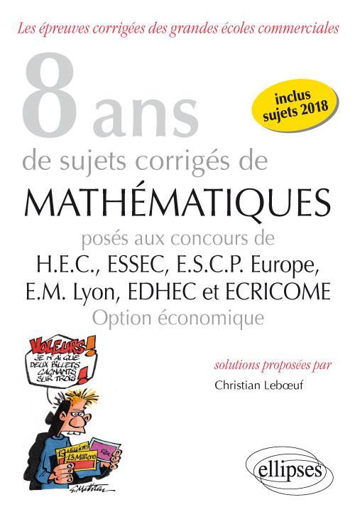 8 ans de sujets corrigés de mathématiques proposés aux concours de H.E.C., ESSAC, E.S.C.P. Europe, E.M Lyon ; EDHEC et ECRICOME ; option économique (édition 2018)