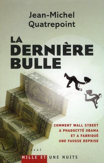 La dernière bulle ; comment Wall Street a phagocyté Obama et a fabriqué une fausse reprise