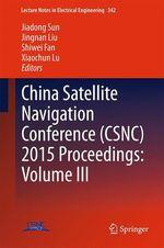China Satellite Navigation Conference (CSNC) 2015 Proceedings: Volume III  - Jiadong Sun - Jingnan Liu - Shiwei Fan - Xiaochun Lu