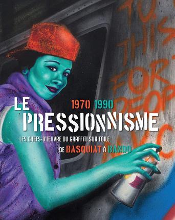 Le pressionnisme ; 1970-1990 ; les chefs-d'oeuvre du graffiti sur toile, de Baquiat à Bando
