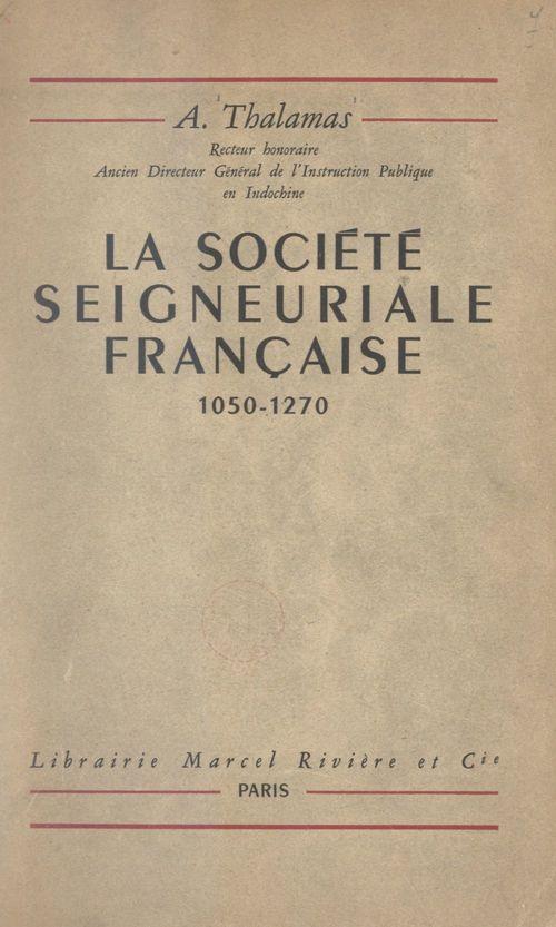 La société seigneuriale française, 1050-1270  - Amédée Thalamas