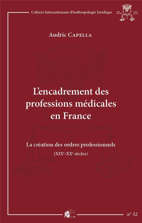 L'encadrement des professions medicales en france - la creation des ordres professionnels, xixe - xx