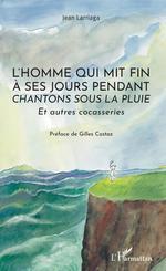 """Vente Livre Numérique : L'homme qui mit fin à ses jours pendant """"Chantons sous la pluie""""  - Jean Larriaga"""