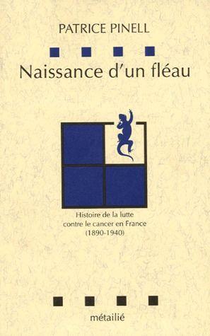Naissance D'Un Fleau ; Histoire De La Lutte Contre Le Cancer En France (1890-1940)