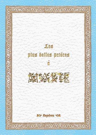 les plus belles prières à Marie ; Prières et Poèmes à Notre-Dame du 1er au XXIe siècle