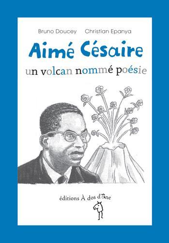 Aimé Césaire ; un volcan nomme poésie