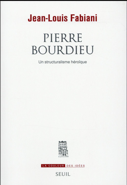 Pierre Bourdieu ; un structuralisme héroïque