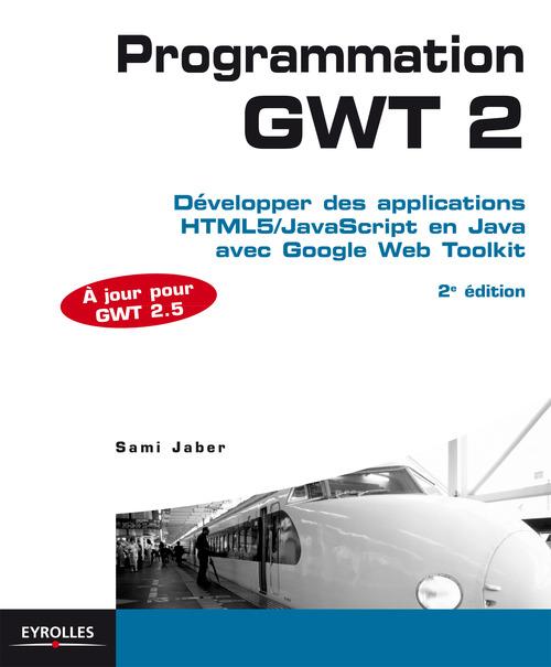 Programmation GWT 2.5 ; développer des applications html 5/java script en java avec google web toolkit (2e édition)