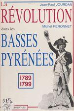 La Révolution dans le département des Basses-Pyrénées : 1789-1799  - Jean-Paul Jourdan - Michel Péronnet