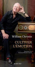 Cultiver l'émotion : entretiens avec Emmanuel Resche-Castera  - William Christie