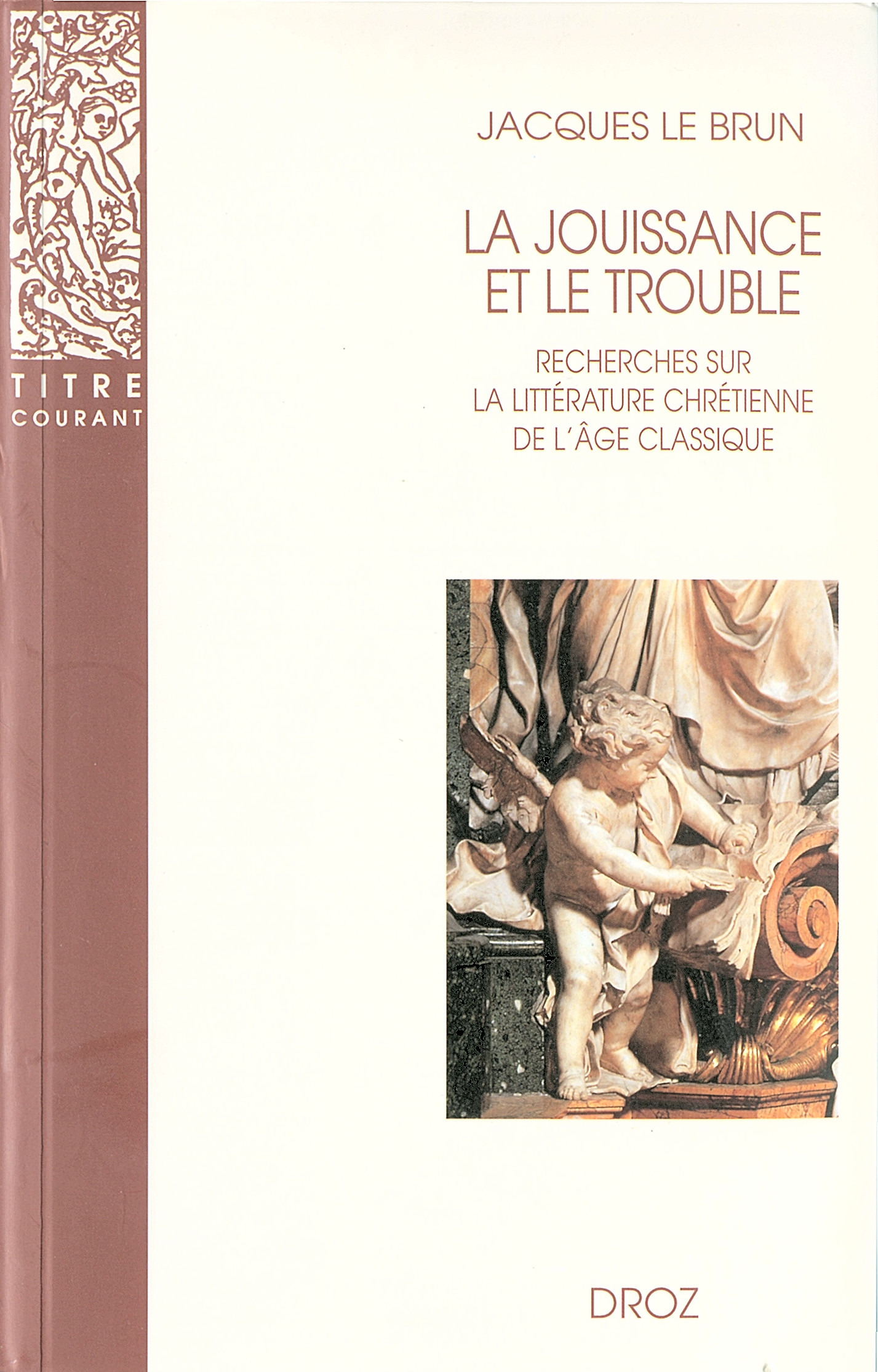 La Jouissance et le trouble : Recherches sur la littérature chrétienne de l'âge classique  - Jacques Le Brun