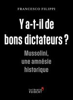 Y'a-t-il de bons dictateurs ? Mussolini, une amnésie historique  - Francesco Filippi