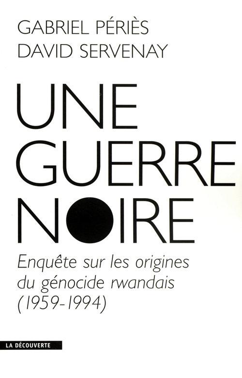 Une guerre noire ; enquête sur les origines du génocide rwandais (1959-1994)