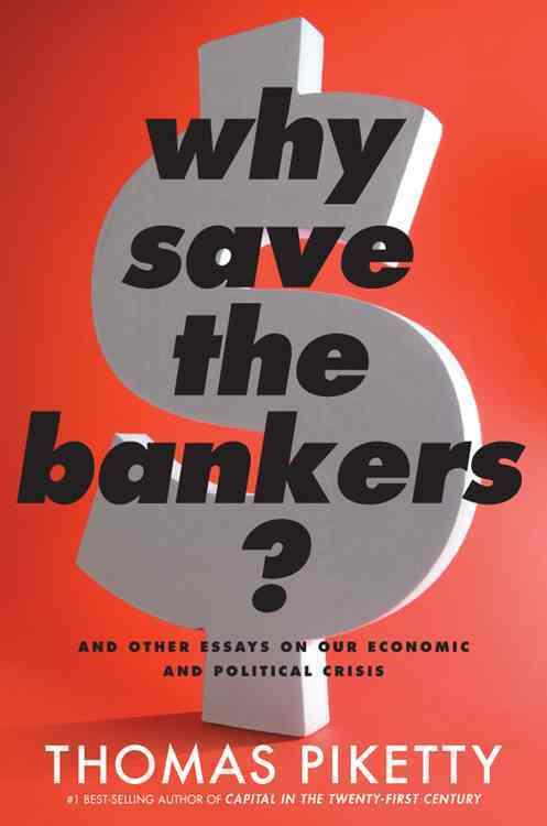 WHY SAVE THE BANKERS? - AND OTHER ESSAYS ON OUR ECONOMIC AND POLITICAL CRISIS