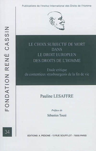 Le choix subjectif de mort dans le droit européen des droits de l'homme ; étude critique du contentieux strasbourgeois de la fin de vie