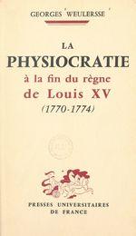 La physiocratie à la fin du règne de Louis XV, 1770-1774  - Georges Weulersse