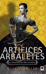 Artifices & Arbalètes (Le Pensionnat de Mlle Géraldine ****)  - Gail Carriger