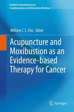 Acupuncture and Moxibustion as an Evidence-based Therapy for Cancer  - William C.S. Cho