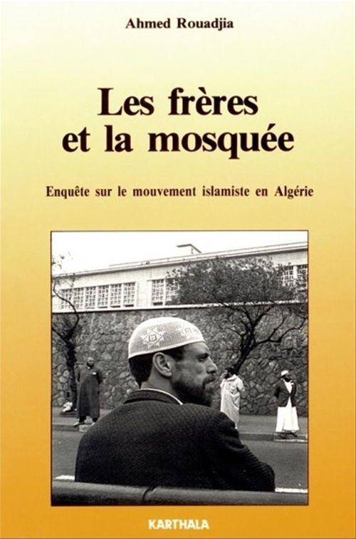 Les freres et la mosquee - enquete sur le mouvement islamique en algerie  - Ahmed Rouadjia