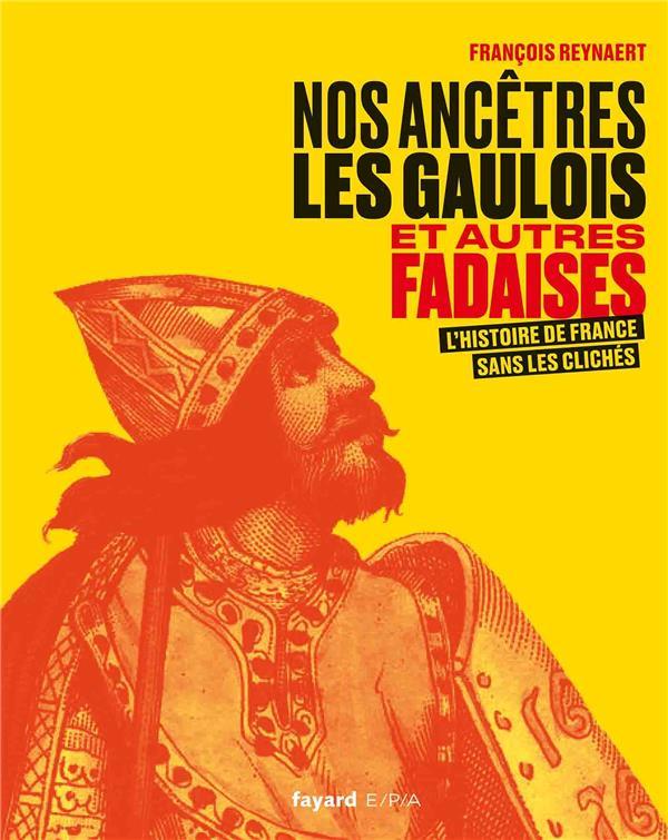 Nos ancêtres les gaulois et autres fadaises ; l'histoire de France sans les clichés