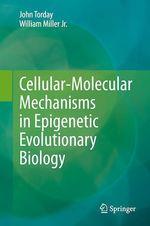 Cellular-Molecular Mechanisms in Epigenetic Evolutionary Biology  - William Miller Jr. - John Torday