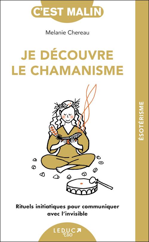 Je découvre le chamanisme ; rituels initiatiques pour communiquer avec l'invisible