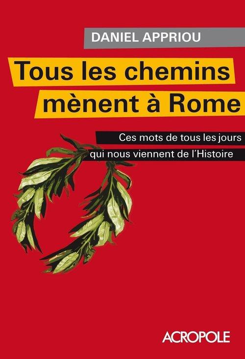 Tous les chemins mènent à Rome , ces mots de tous les jours qui nous viennent de l'histoire