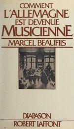 Comment l'Allemagne est devenue musicienne  - Marcel Beaufils