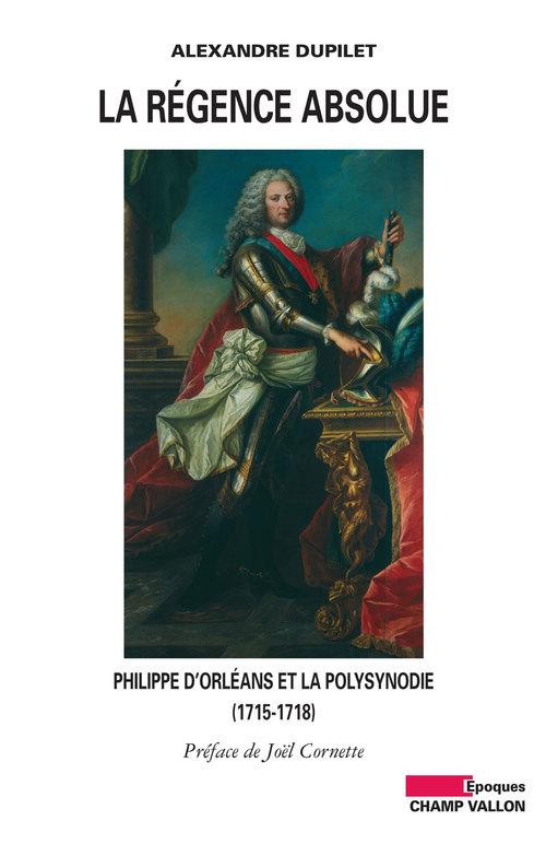 La régence absolue ; Philippe d'Orléans et la polysynodie (1715-1818)