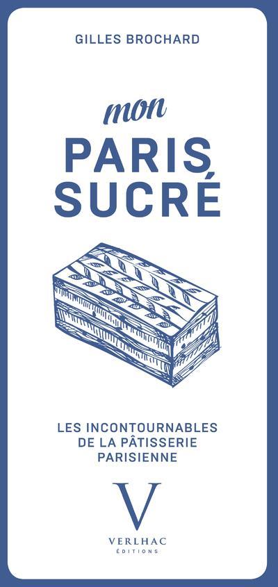 - MON PARIS SUCRE, LES INCONTOURNABLES DE LA PATISSERIE PARISIENNE
