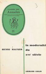 La modernité du XVIe siècle  - Henri Hauser