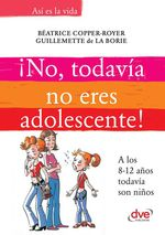 ¡No, todavía no eres adolescente!. A los 8-12 años todavía son niños  - Guillemette de la Borie - Béatrice Copper-Royer