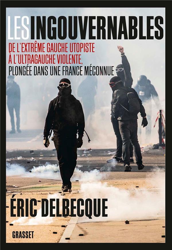 Les ingouvernables ; de l'extrême gauche utopiste à l'ultragauche violente, plongée dans une France méconnue