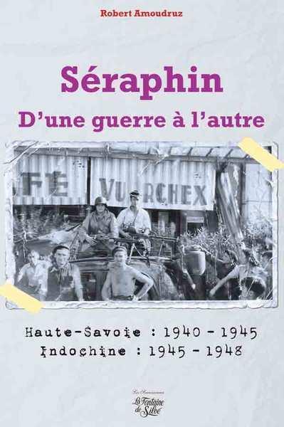 Séraphin, d'une guerre à l'autre ; Haute-Savoie : 1940-1945 ; Indochine : 1945-1948