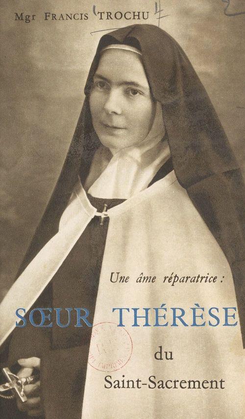 Une âme réparatrice : Soeur Thérèse du Saint-Sacrement  - Francis Trochu