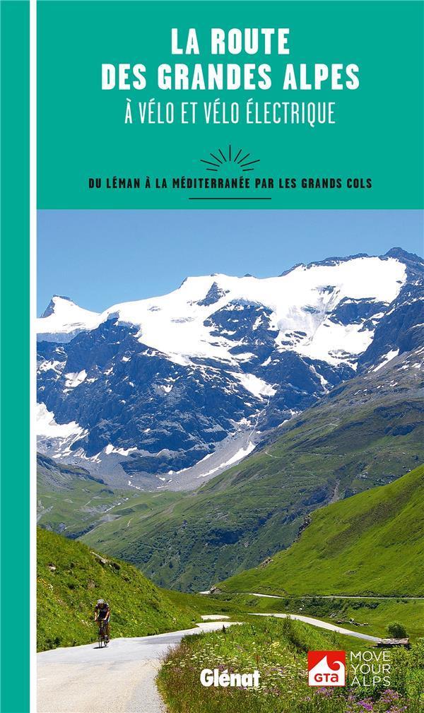La route des grandes Alpes à vélo et vélo électrique ; du Léman à la Méditerranée par les grands cols
