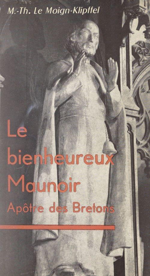 Le bienheureux Maunoir  - Marie-Thérèse Le Moign-Klipffel