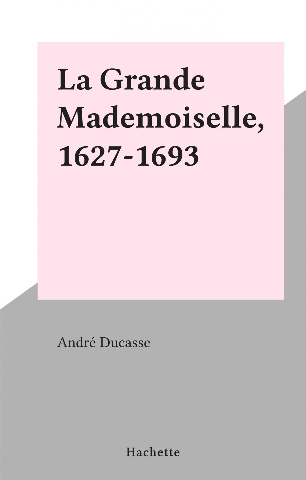 La Grande Mademoiselle, 1627-1693